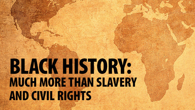 Black History: More Than Slavery and Civil Rights
